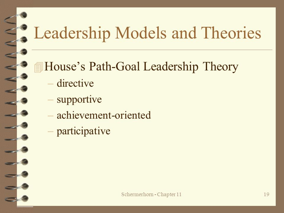 Schermerhorn - Chapter 1119 Leadership Models and Theories 4 House's Path-Goal Leadership Theory –directive –supportive –achievement-oriented –partici
