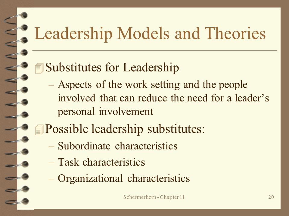 Schermerhorn - Chapter 1120 Leadership Models and Theories 4 Substitutes for Leadership – Aspects of the work setting and the people involved that can