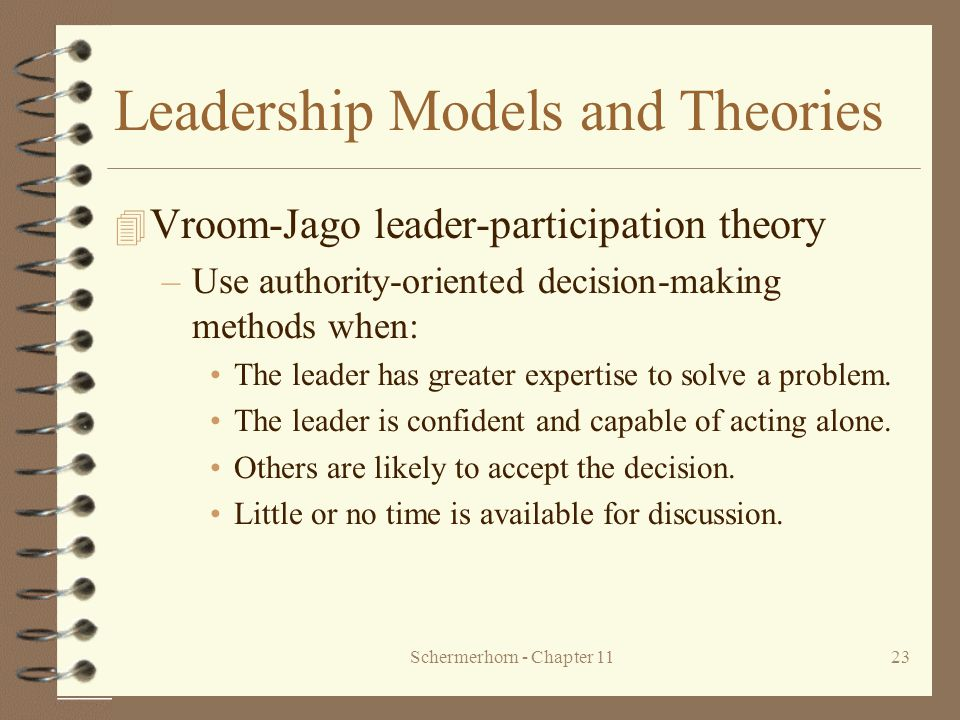 Schermerhorn - Chapter 1123 Leadership Models and Theories 4 Vroom-Jago leader-participation theory –Use authority-oriented decision-making methods wh