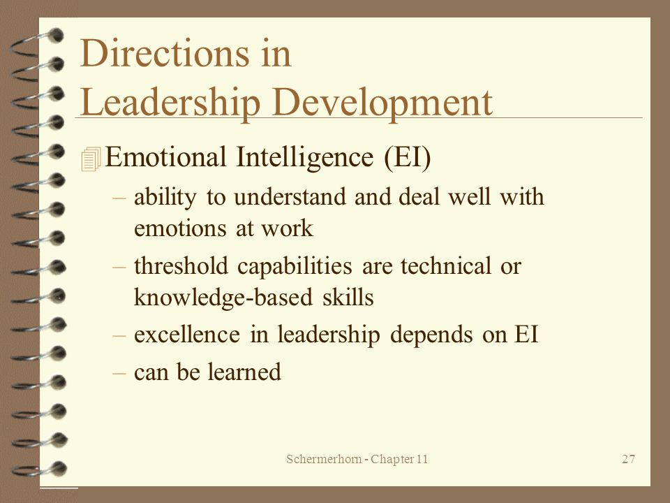 Schermerhorn - Chapter 1127 Directions in Leadership Development 4 Emotional Intelligence (EI) –ability to understand and deal well with emotions at w