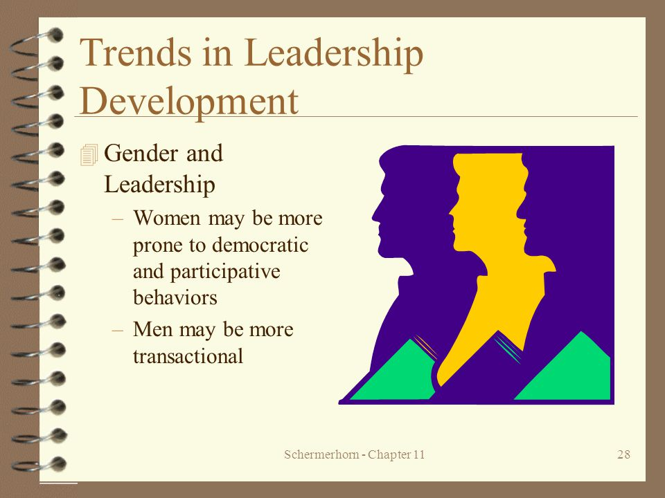 Schermerhorn - Chapter 1128 Trends in Leadership Development 4 Gender and Leadership –Women may be more prone to democratic and participative behavior