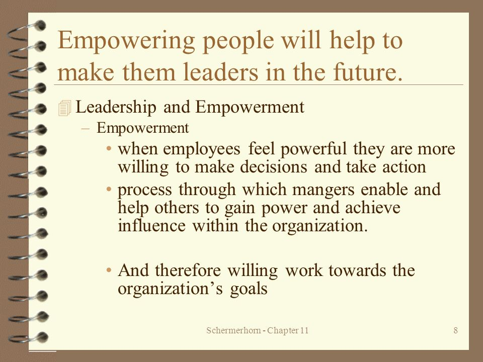 Schermerhorn - Chapter 118 Empowering people will help to make them leaders in the future. 4 Leadership and Empowerment –Empowerment when employees fe