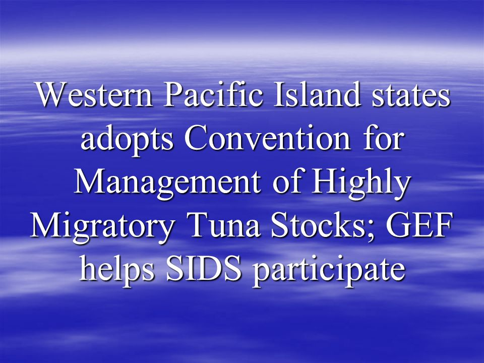 Western Pacific Island states adopts Convention for Management of Highly Migratory Tuna Stocks; GEF helps SIDS participate
