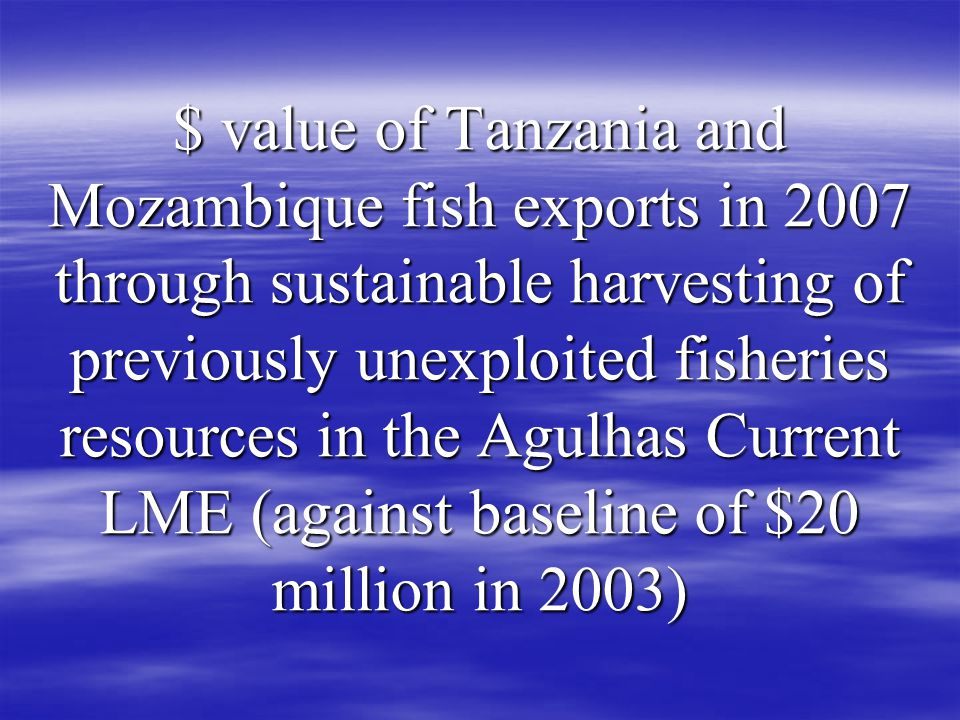 $ value of Tanzania and Mozambique fish exports in 2007 through sustainable harvesting of previously unexploited fisheries resources in the Agulhas Current LME (against baseline of $20 million in 2003)