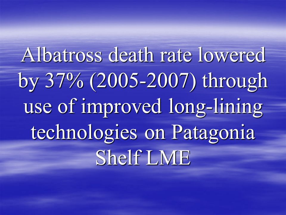 Albatross death rate lowered by 37% ( ) through use of improved long-lining technologies on Patagonia Shelf LME