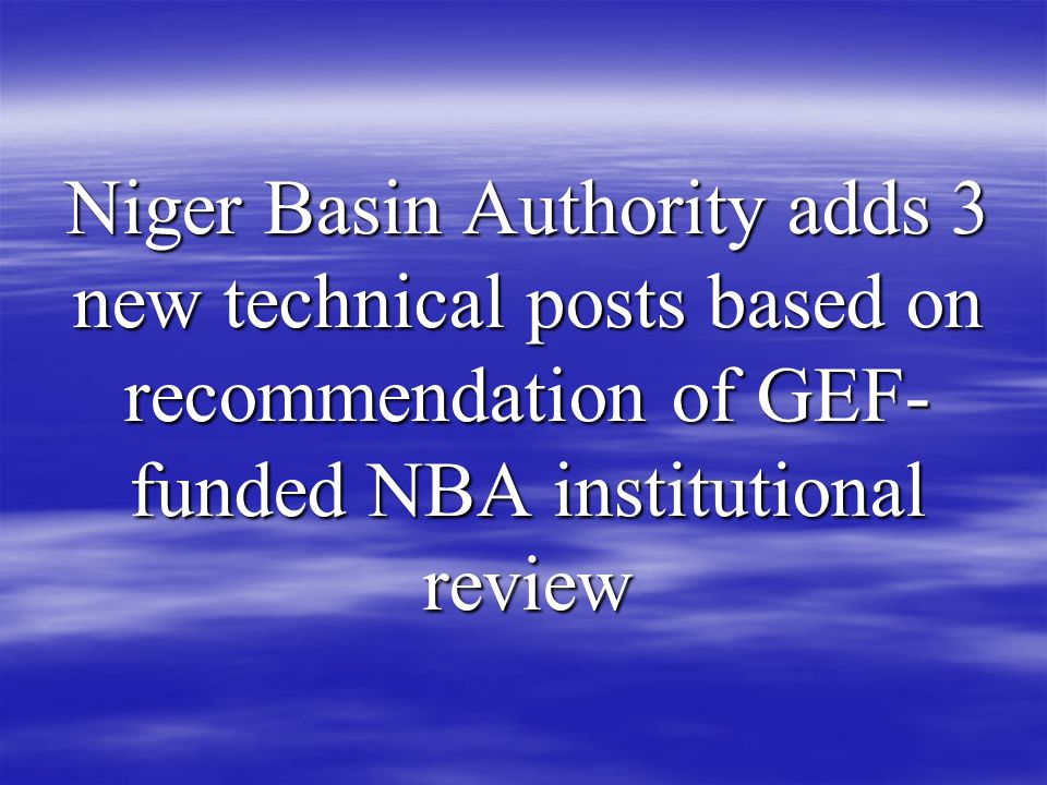 Niger Basin Authority adds 3 new technical posts based on recommendation of GEF- funded NBA institutional review