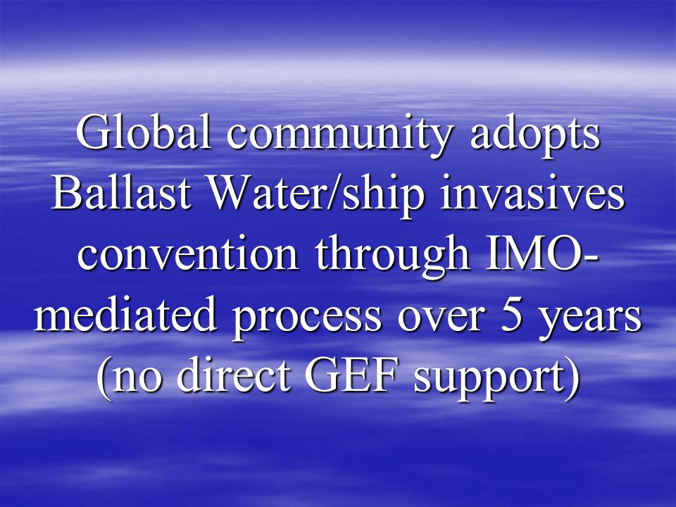 Global community adopts Ballast Water/ship invasives convention through IMO- mediated process over 5 years (no direct GEF support)