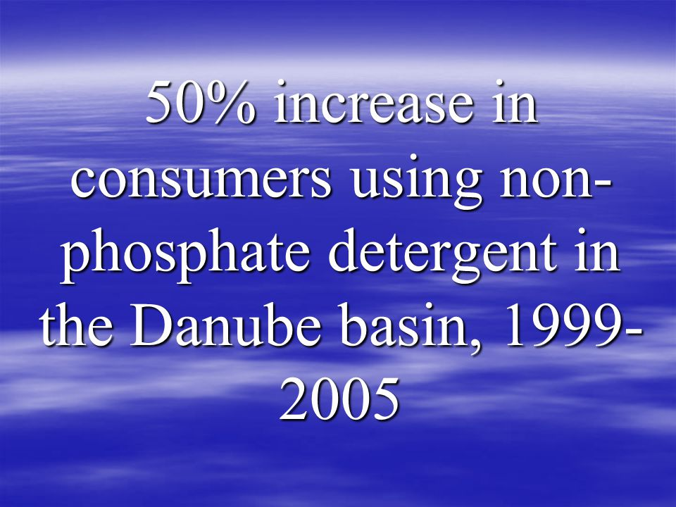 50% increase in consumers using non- phosphate detergent in the Danube basin,
