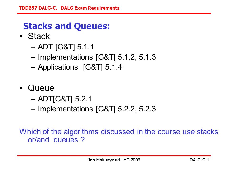 TDDB57 DALG-C, DALG Exam Requirements Jan Maluszynski - HT 2006DALG-C.4 Stacks and Queues: Stack –ADT [G&T] –Implementations [G&T] 5.1.2, –Applications [G&T] Queue –ADT[G&T] –Implementations [G&T] 5.2.2, Which of the algorithms discussed in the course use stacks or/and queues