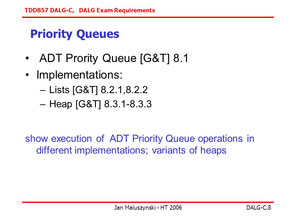 TDDB57 DALG-C, DALG Exam Requirements Jan Maluszynski - HT 2006DALG-C.8 Priority Queues ADT Prority Queue [G&T] 8.1 Implementations: –Lists [G&T] 8.2.1,8.2.2 –Heap [G&T] show execution of ADT Priority Queue operations in different implementations; variants of heaps