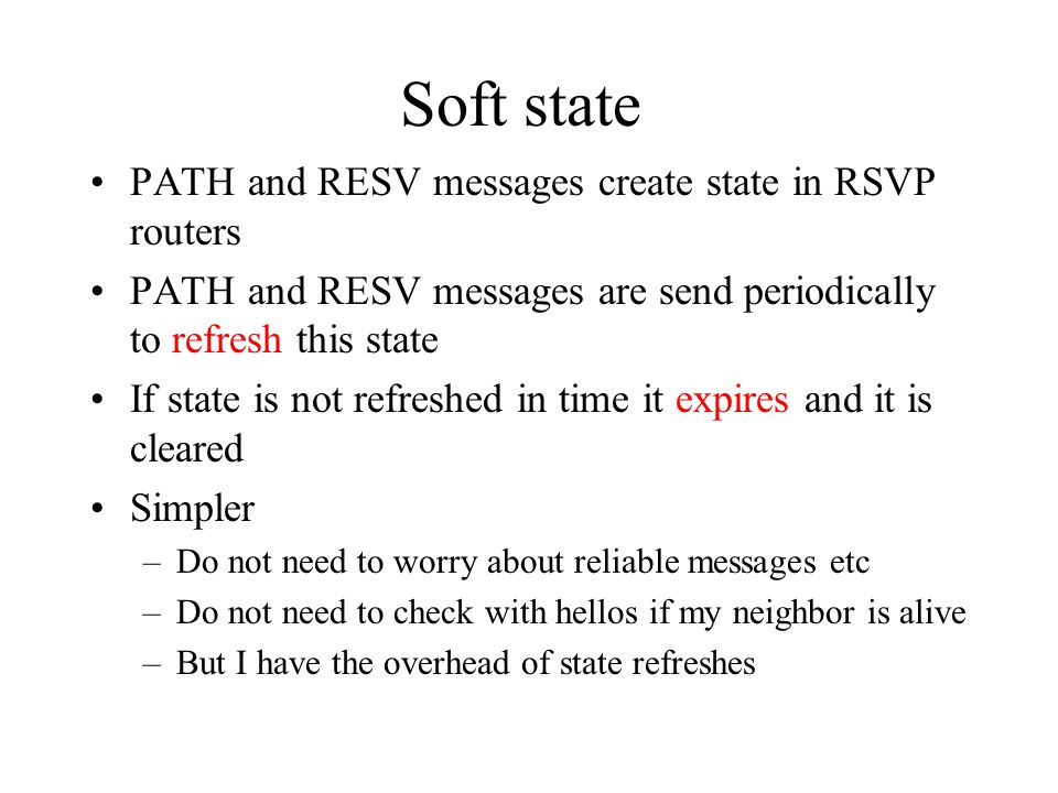 Soft state PATH and RESV messages create state in RSVP routers PATH and RESV messages are send periodically to refresh this state If state is not refreshed in time it expires and it is cleared Simpler –Do not need to worry about reliable messages etc –Do not need to check with hellos if my neighbor is alive –But I have the overhead of state refreshes