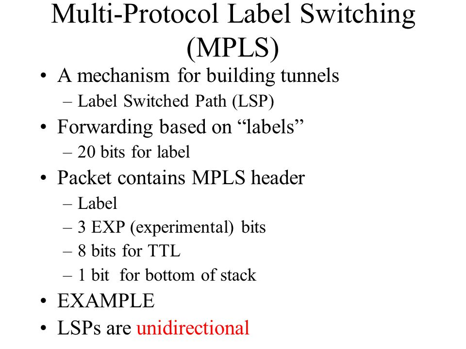 Multi-Protocol Label Switching (MPLS) A mechanism for building tunnels –Label Switched Path (LSP) Forwarding based on labels –20 bits for label Packet contains MPLS header –Label –3 EXP (experimental) bits –8 bits for TTL –1 bit for bottom of stack EXAMPLE LSPs are unidirectional