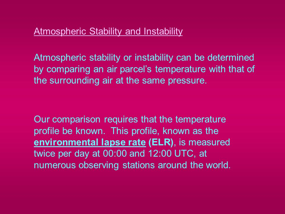 Atmospheric Stability and Instability Atmospheric stability or instability can be determined by comparing an air parcel's temperature with that of the surrounding air at the same pressure.