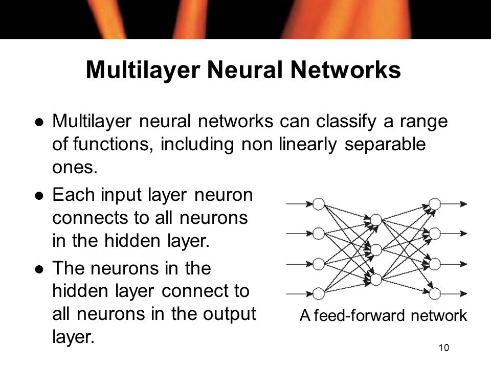 10 Multilayer Neural Networks l Multilayer neural networks can classify a range of functions, including non linearly separable ones.