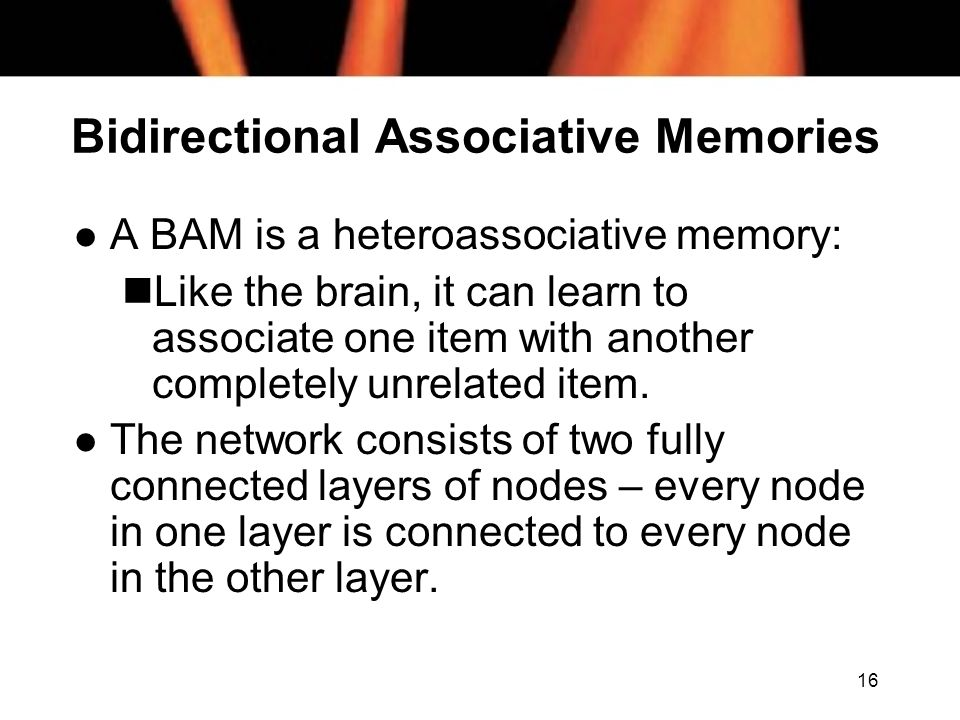 16 Bidirectional Associative Memories l A BAM is a heteroassociative memory: nLike the brain, it can learn to associate one item with another completely unrelated item.
