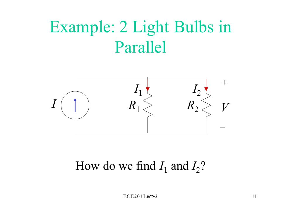 ECE201 Lect-311 Example: 2 Light Bulbs in Parallel How do we find I 1 and I 2 .