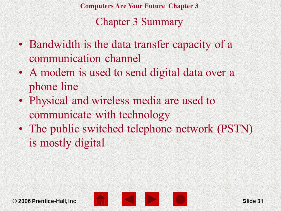 Computers Are Your Future Chapter 3 © 2006 Prentice-Hall, IncSlide 31 Chapter 3 Summary Bandwidth is the data transfer capacity of a communication channel A modem is used to send digital data over a phone line Physical and wireless media are used to communicate with technology The public switched telephone network (PSTN) is mostly digital