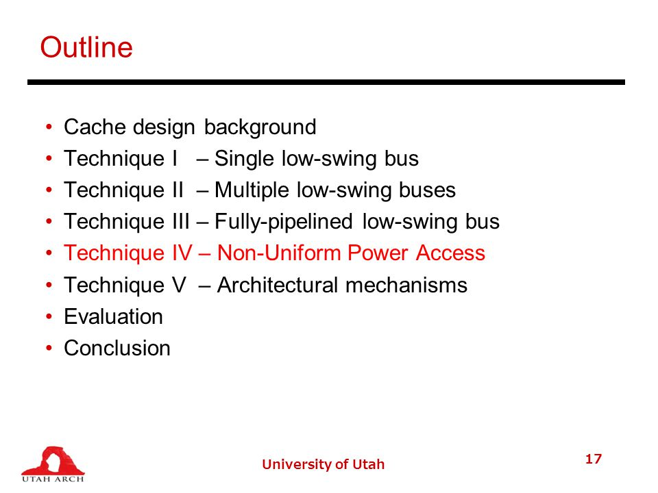 University of Utah 17 Outline Cache design background Technique I – Single low-swing bus Technique II – Multiple low-swing buses Technique III – Fully-pipelined low-swing bus Technique IV – Non-Uniform Power Access Technique V – Architectural mechanisms Evaluation Conclusion