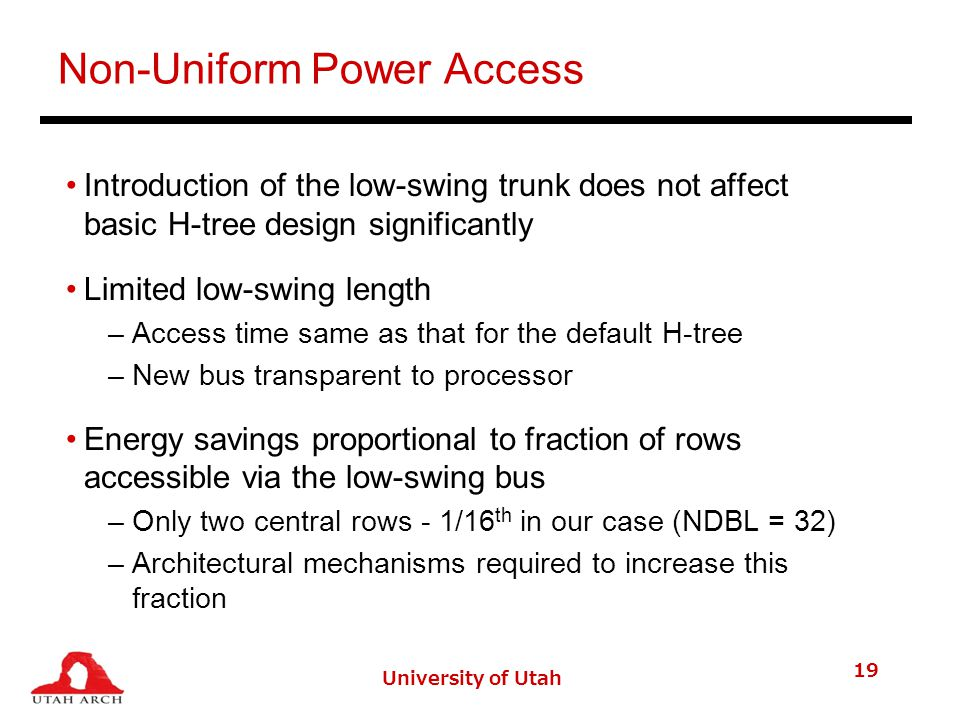 Non-Uniform Power Access Introduction of the low-swing trunk does not affect basic H-tree design significantly Limited low-swing length –Access time same as that for the default H-tree –New bus transparent to processor Energy savings proportional to fraction of rows accessible via the low-swing bus –Only two central rows - 1/16 th in our case (NDBL = 32) –Architectural mechanisms required to increase this fraction University of Utah 19
