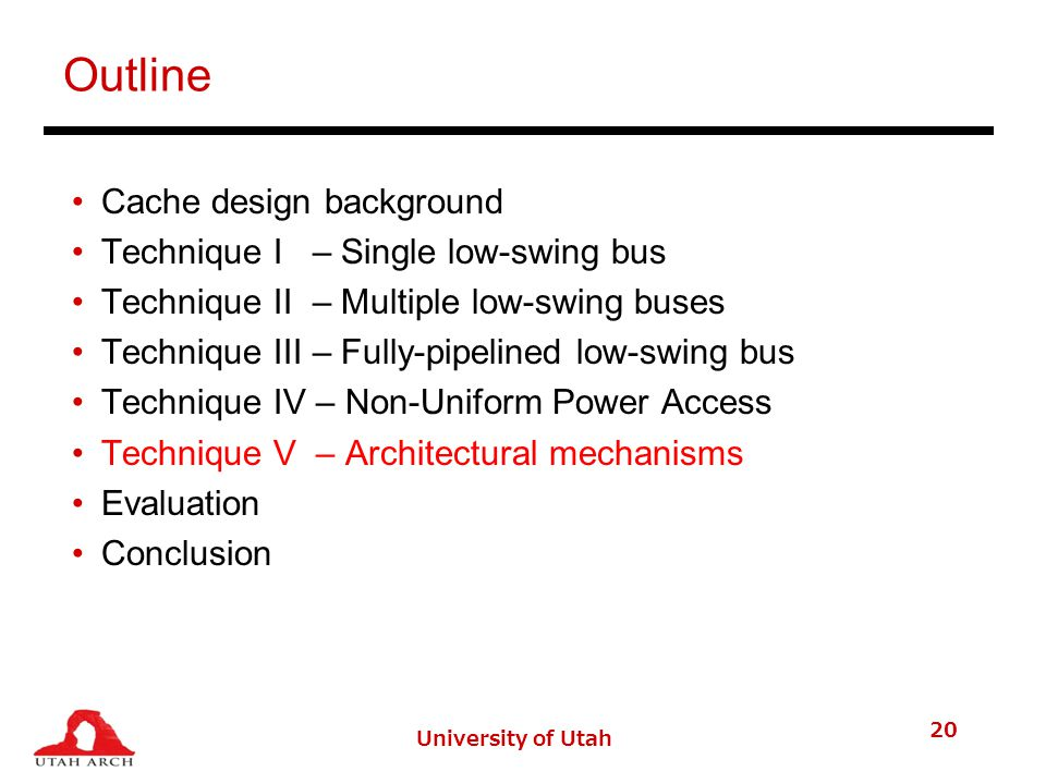 University of Utah 20 Outline Cache design background Technique I – Single low-swing bus Technique II – Multiple low-swing buses Technique III – Fully-pipelined low-swing bus Technique IV – Non-Uniform Power Access Technique V – Architectural mechanisms Evaluation Conclusion