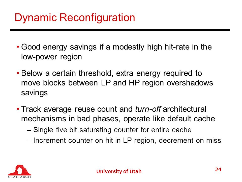 Dynamic Reconfiguration Good energy savings if a modestly high hit-rate in the low-power region Below a certain threshold, extra energy required to move blocks between LP and HP region overshadows savings Track average reuse count and turn-off architectural mechanisms in bad phases, operate like default cache –Single five bit saturating counter for entire cache –Increment counter on hit in LP region, decrement on miss University of Utah 24