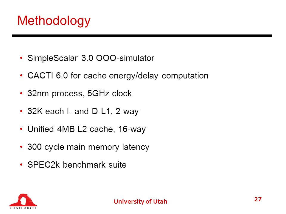 University of Utah 27 Methodology SimpleScalar 3.0 OOO-simulator CACTI 6.0 for cache energy/delay computation 32nm process, 5GHz clock 32K each I- and D-L1, 2-way Unified 4MB L2 cache, 16-way 300 cycle main memory latency SPEC2k benchmark suite