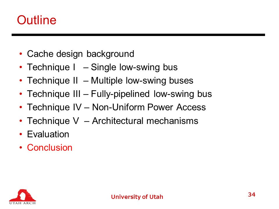 University of Utah 34 Outline Cache design background Technique I – Single low-swing bus Technique II – Multiple low-swing buses Technique III – Fully-pipelined low-swing bus Technique IV – Non-Uniform Power Access Technique V – Architectural mechanisms Evaluation Conclusion