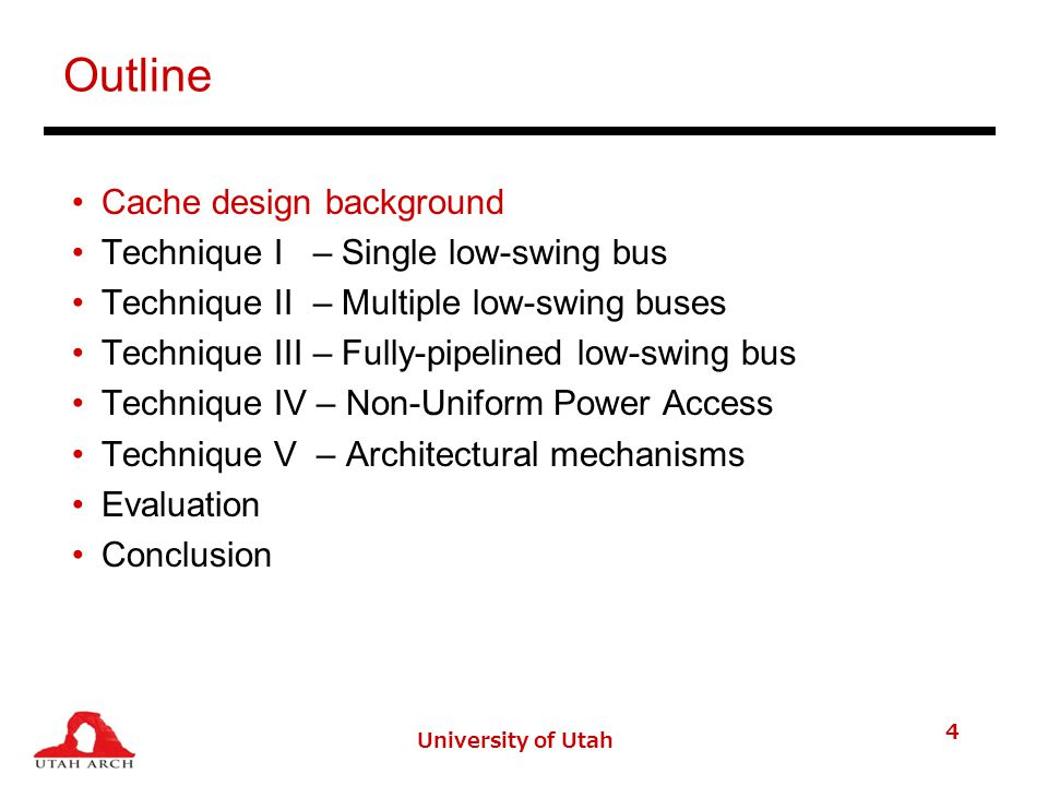 University of Utah 4 Outline Cache design background Technique I – Single low-swing bus Technique II – Multiple low-swing buses Technique III – Fully-pipelined low-swing bus Technique IV – Non-Uniform Power Access Technique V – Architectural mechanisms Evaluation Conclusion