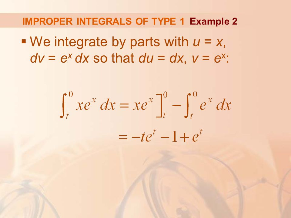 IMPROPER INTEGRALS OF TYPE 1  We integrate by parts with u = x, dv = e x dx so that du = dx, v = e x : Example 2