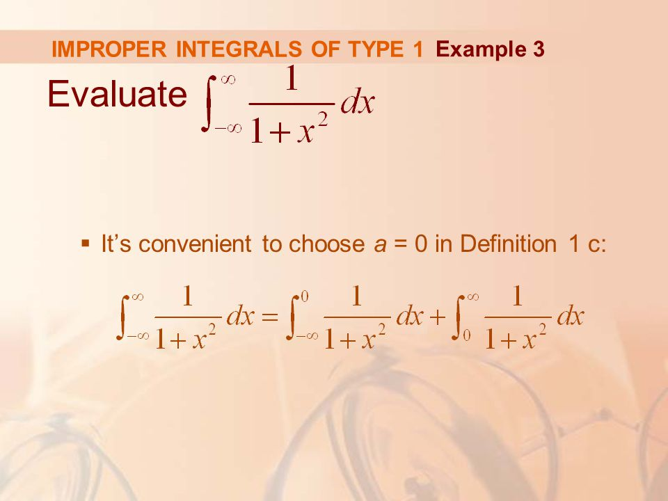 IMPROPER INTEGRALS OF TYPE 1 Evaluate  It's convenient to choose a = 0 in Definition 1 c: Example 3
