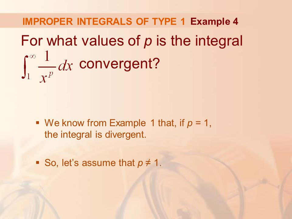 IMPROPER INTEGRALS OF TYPE 1 For what values of p is the integral convergent.