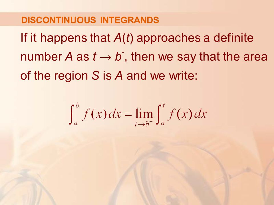 DISCONTINUOUS INTEGRANDS If it happens that A(t) approaches a definite number A as t → b -, then we say that the area of the region S is A and we write: