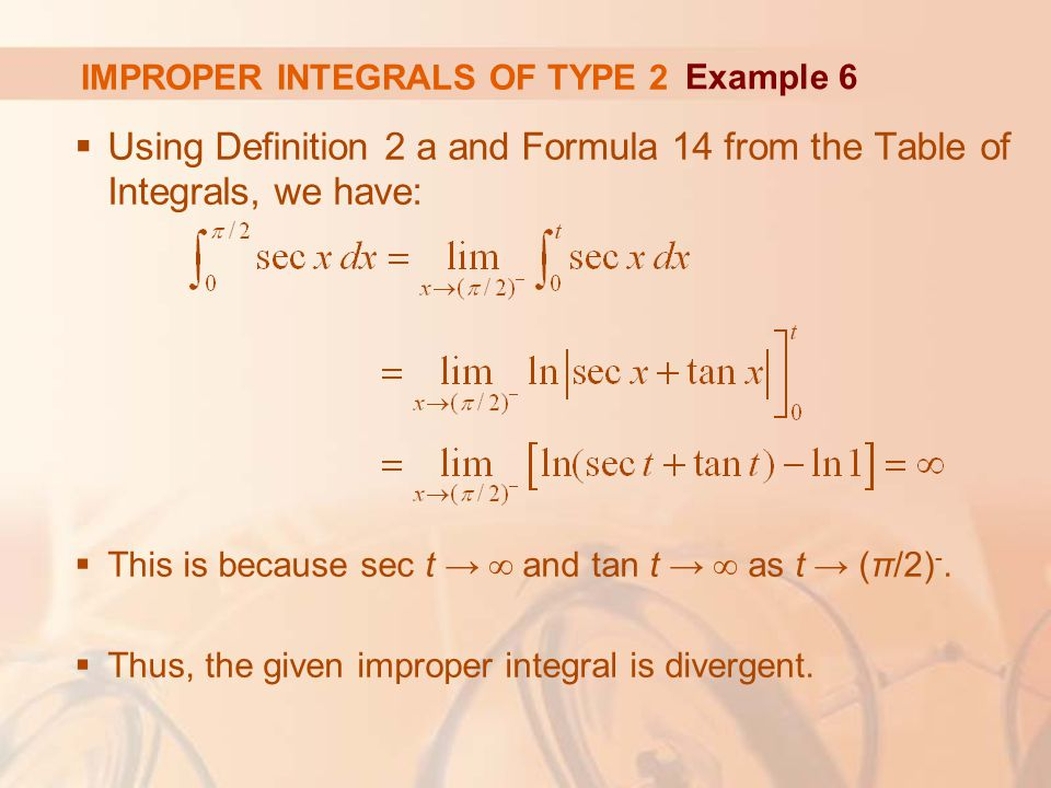 IMPROPER INTEGRALS OF TYPE 2  Using Definition 2 a and Formula 14 from the Table of Integrals, we have:  This is because sec t → ∞ and tan t → ∞ as t → (π/2) -.