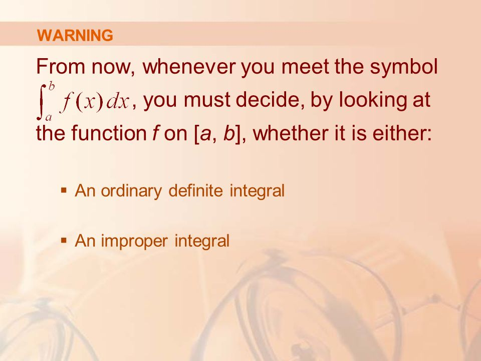 WARNING From now, whenever you meet the symbol, you must decide, by looking at the function f on [a, b], whether it is either:  An ordinary definite integral  An improper integral