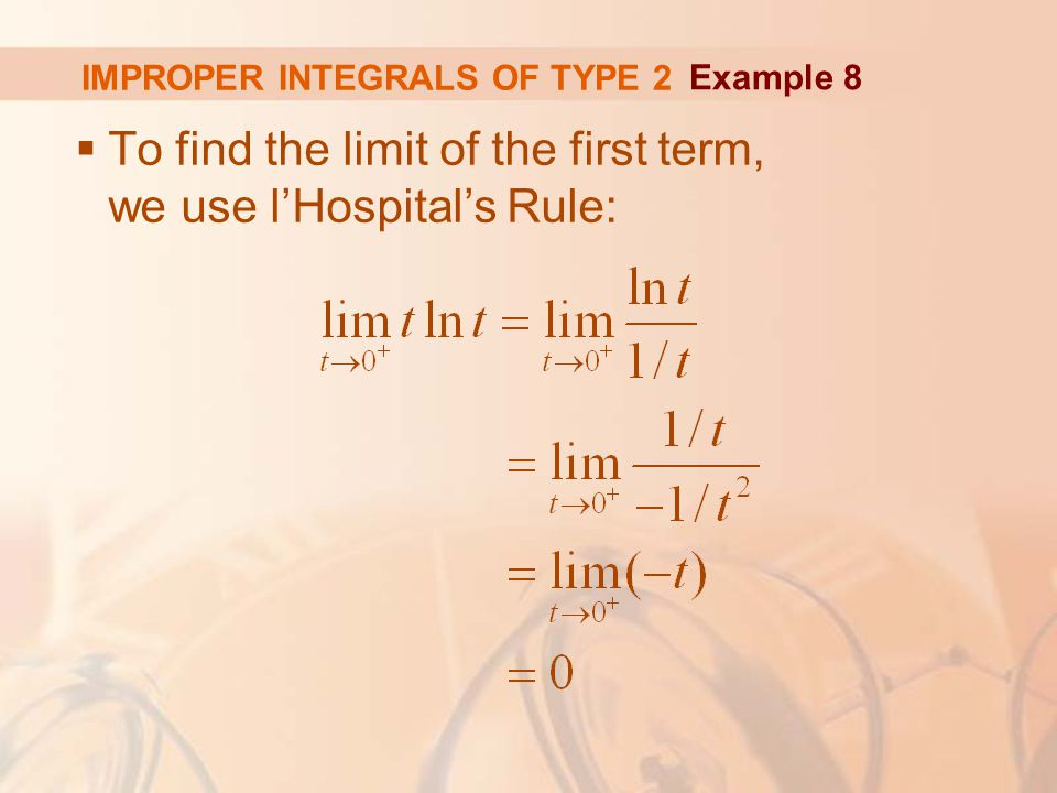 IMPROPER INTEGRALS OF TYPE 2  To find the limit of the first term, we use l'Hospital's Rule: Example 8
