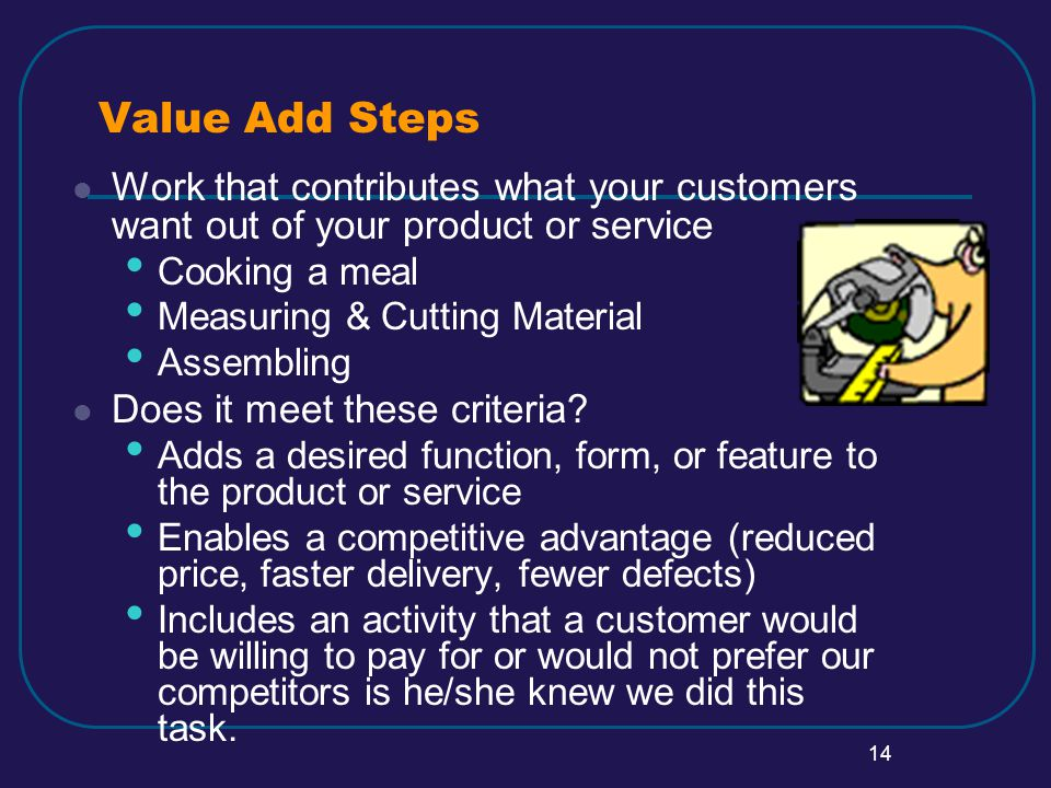 14 Value Add Steps Work that contributes what your customers want out of your product or service Cooking a meal Measuring & Cutting Material Assembling Does it meet these criteria.