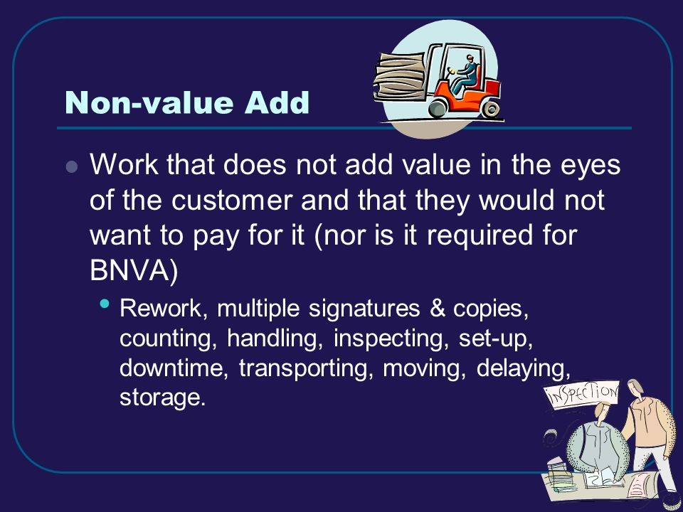 16 Non-value Add Work that does not add value in the eyes of the customer and that they would not want to pay for it (nor is it required for BNVA) Rework, multiple signatures & copies, counting, handling, inspecting, set-up, downtime, transporting, moving, delaying, storage.