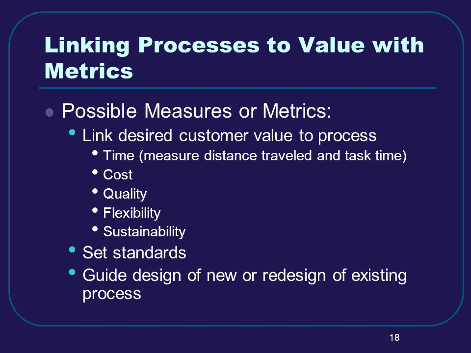18 Linking Processes to Value with Metrics Possible Measures or Metrics: Link desired customer value to process Time (measure distance traveled and task time) Cost Quality Flexibility Sustainability Set standards Guide design of new or redesign of existing process