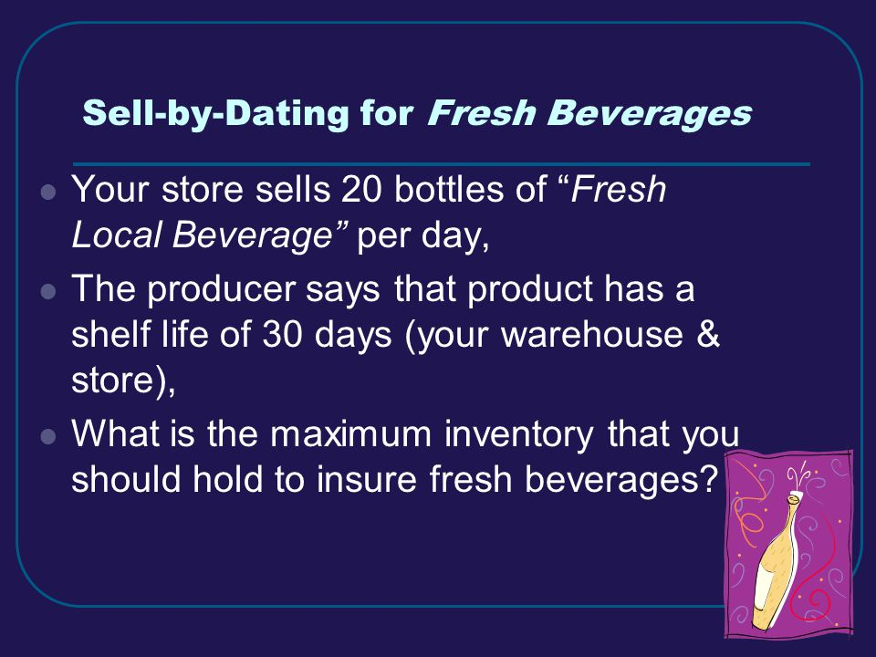 8 Sell-by-Dating for Fresh Beverages Your store sells 20 bottles of Fresh Local Beverage per day, The producer says that product has a shelf life of 30 days (your warehouse & store), What is the maximum inventory that you should hold to insure fresh beverages