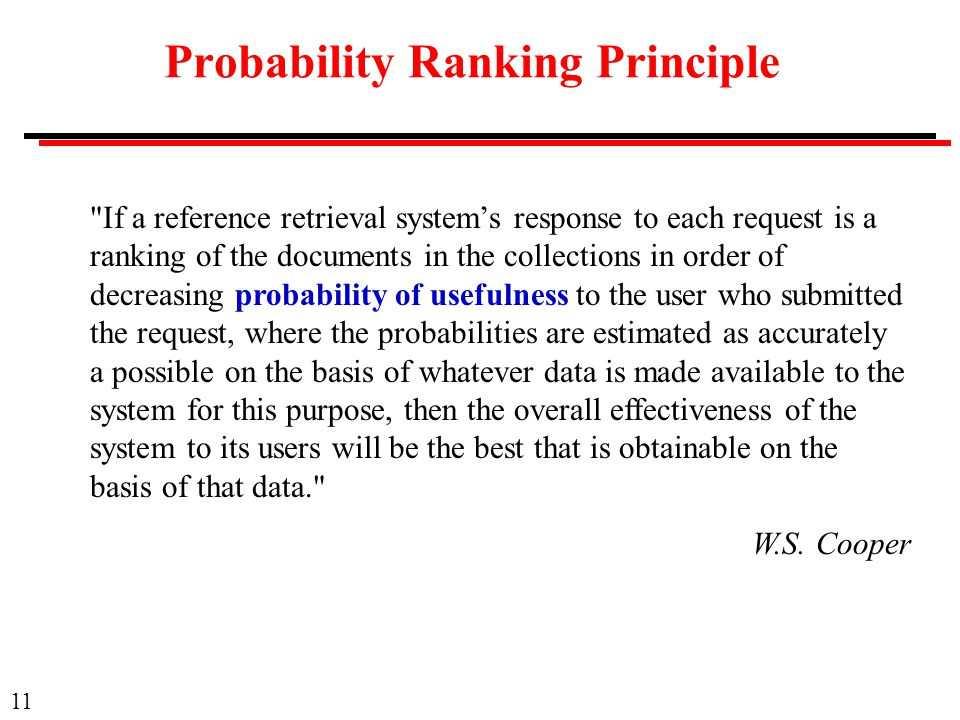 11 Probability Ranking Principle If a reference retrieval system's response to each request is a ranking of the documents in the collections in order of decreasing probability of usefulness to the user who submitted the request, where the probabilities are estimated as accurately a possible on the basis of whatever data is made available to the system for this purpose, then the overall effectiveness of the system to its users will be the best that is obtainable on the basis of that data. W.S.