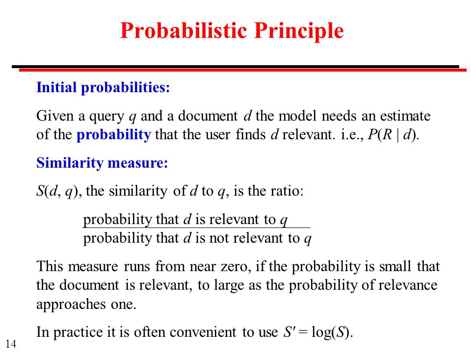 14 Probabilistic Principle Initial probabilities: Given a query q and a document d the model needs an estimate of the probability that the user finds d relevant.