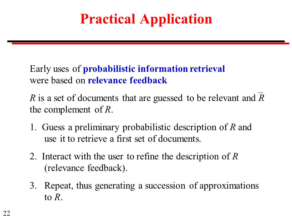 22 Practical Application Early uses of probabilistic information retrieval were based on relevance feedback R is a set of documents that are guessed to be relevant and R the complement of R.