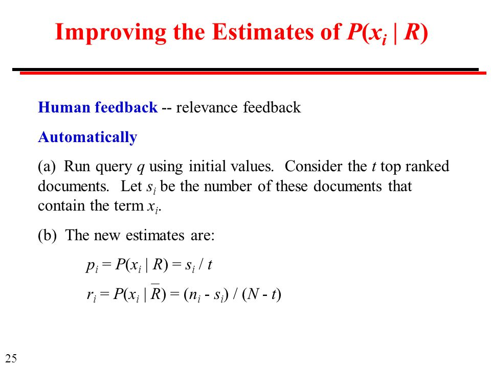 25 Improving the Estimates of P(x i | R) Human feedback -- relevance feedback Automatically (a) Run query q using initial values.