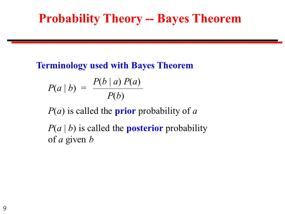 9 Probability Theory -- Bayes Theorem Terminology used with Bayes Theorem P(a | b) = P(a) is called the prior probability of a P(a | b) is called the posterior probability of a given b P(b | a) P(a) P(b)P(b)
