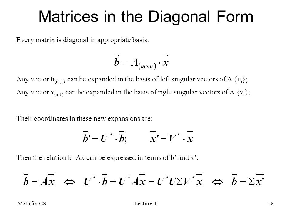 Math for CSLecture 418 Matrices in the Diagonal Form Every matrix is diagonal in appropriate basis: Any vector b (m,1) can be expanded in the basis of left singular vectors of A {u i }; Any vector x (n,1) can be expanded in the basis of right singular vectors of A {v i }; Their coordinates in these new expansions are: Then the relation b=Ax can be expressed in terms of b' and x':