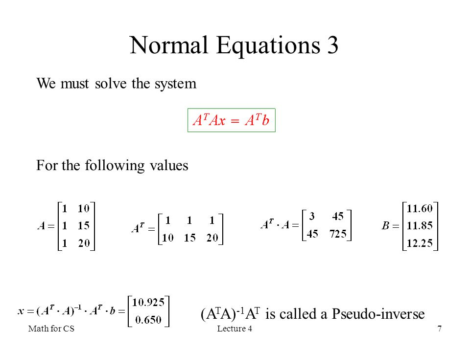 Math for CSLecture 47 Normal Equations 3 We must solve the system For the following values (A T A) -1 A T is called a Pseudo-inverse
