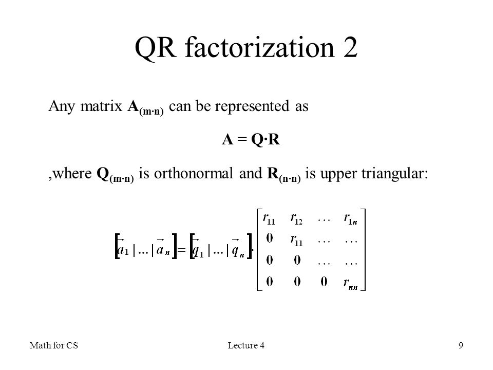 Math for CSLecture 49 QR factorization 2 Any matrix A (m·n) can be represented as A = Q·R,where Q (m·n) is orthonormal and R (n·n) is upper triangular: