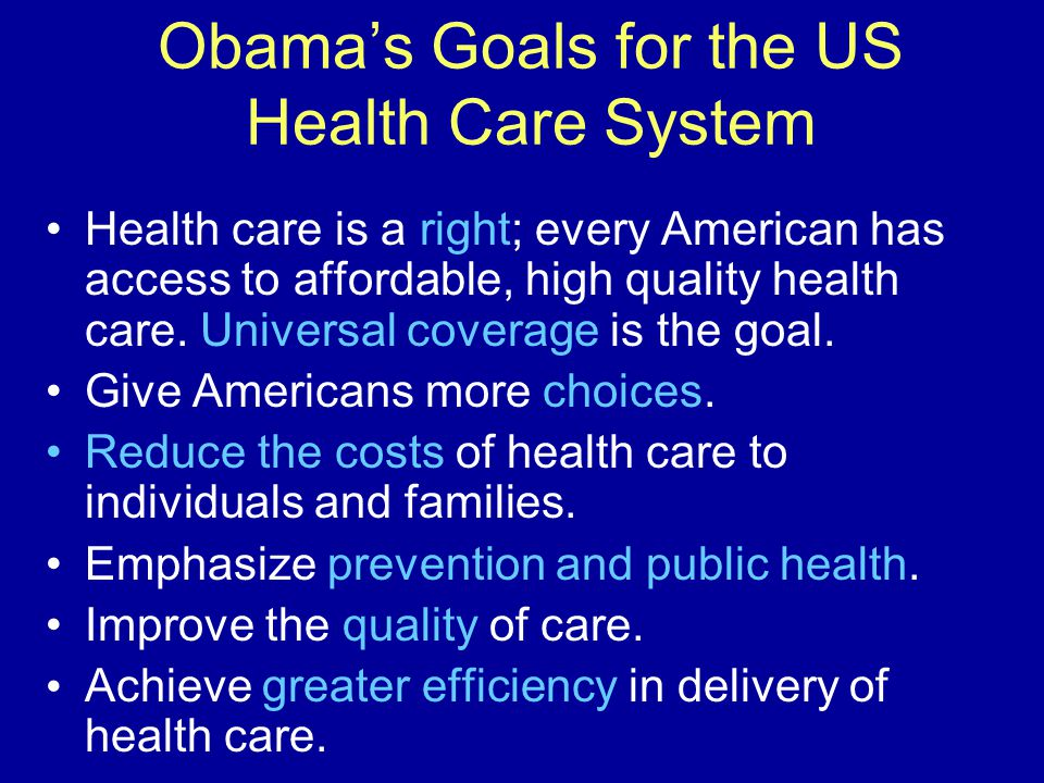 Obama's Goals for the US Health Care System Health care is a right; every American has access to affordable, high quality health care.