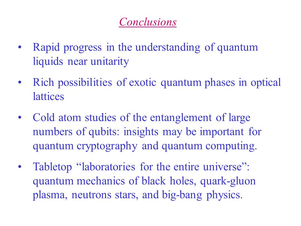 Rapid progress in the understanding of quantum liquids near unitarity Rich possibilities of exotic quantum phases in optical lattices Cold atom studies of the entanglement of large numbers of qubits: insights may be important for quantum cryptography and quantum computing.