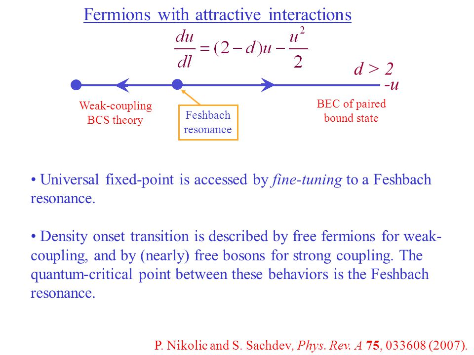 Fermions with attractive interactions d > 2 Universal fixed-point is accessed by fine-tuning to a Feshbach resonance.